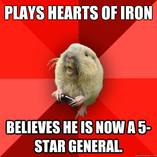 Plays Hearts of Iron Believes he is now a 5-star general