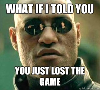 What If I Told You You Just Lost The Game Matrix Morpheus Quickmeme