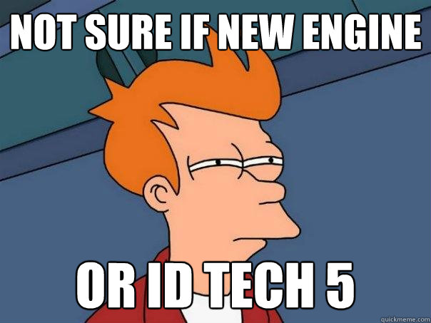 Not sure if new engine Or ID TECH 5 - Futurama Fry - quickmeme