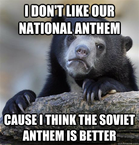 I don't like our national anthem cause i think the soviet