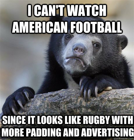 I Can T Watch American Football Since It Looks Like Rugby With More Padding And Advertising Confession Bear Quickmeme