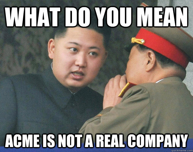 What Do You Mean Acme Is Not A Real Company Hungry Kim Jong Un