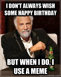 I Don T Always Wish Some Happy Birthday But When I Do I Use A Meme Misc Quickmeme