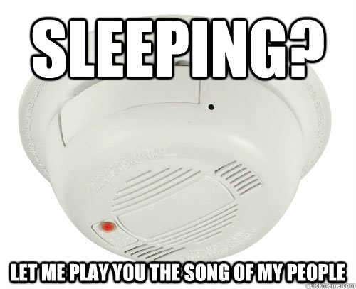 Sleeping Let Me Play You The Song Of My People Unhelpful Smoke Alarm Quickmeme