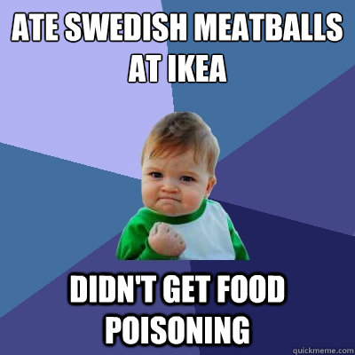Ate Swedish Meatballs At Ikea Didn T Get Food Poisoning Success Kid Quickmeme