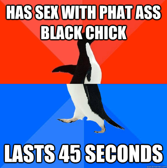 Has sex with phat ass black chick lasts 45 seconds ...