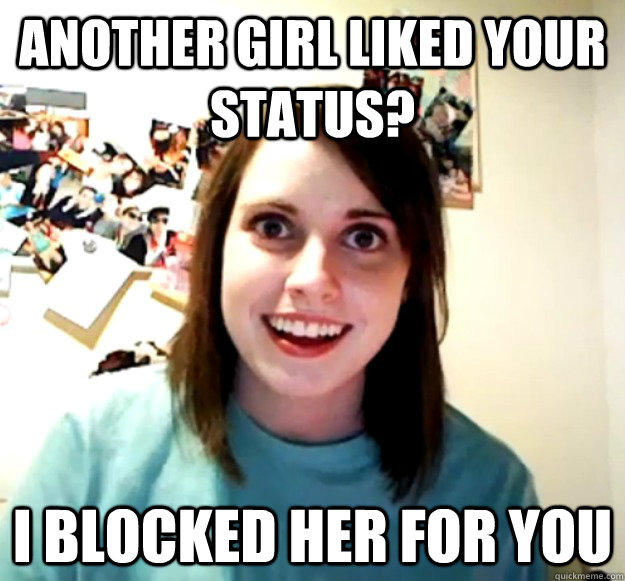 Another girl liked your status? I blocked her for you