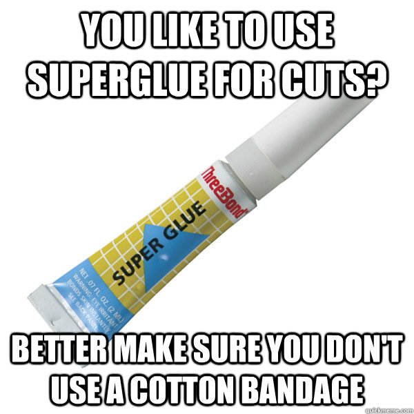 YOU LIKE TO USE SUPERGLUE FOR CUTS? BETTER MAKE SURE YOU DON