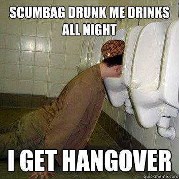 Scumbag Drunk Me drinks all night i get hangover - Scumbag