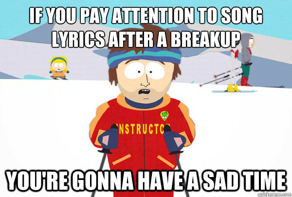 If you pay attention to song lyrics after a breakup You're