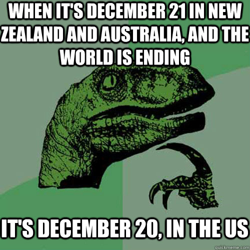 When It S December 21 In New Zealand And Australia And The World Is Ending It S December 20 In The Us Misc Quickmeme