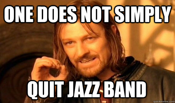 One Does Not Simply Quit Jazz Band One Does Not Simply Quickmeme