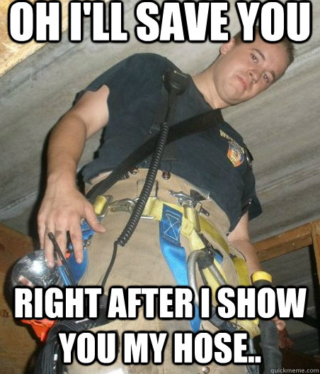 Oh I Ll Save You Right After I Show You My Hose You Disgust Me