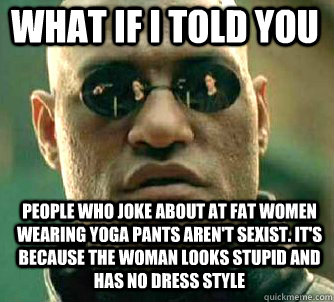 What If I Told You People Who Joke About At Fat Women Wearing Yoga Pants Aren T Sexist It S Because The Woman Looks Stupid And Has No Dress Style Matrix Morpheus