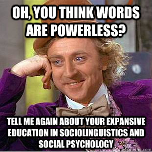 Oh You Think Words Are Powerless Tell Me Again About Your