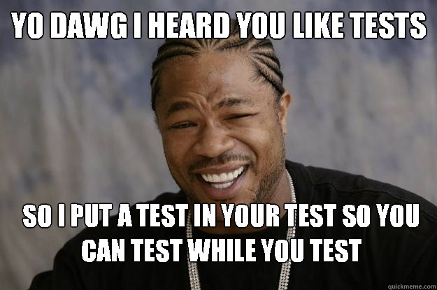 Yo Dawg I Heard You Like Tests So I Put A Test In Your Test So You Can Test While You Test Xzibit Meme 2 Quickmeme