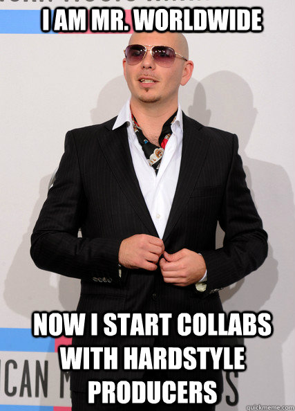I am Mr  Worldwide Now i start collabs with hardstyle