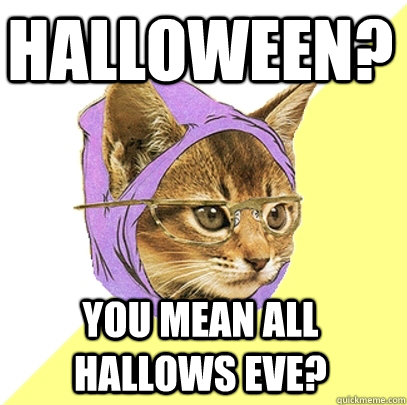 Halloween You Mean All Hallows Eve Hipster Kitty Quickmeme