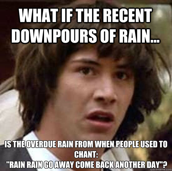 What If The Recent Downpours Of Rain Is The Overdue Rain From When People Used To Chant Rain Rain Go Away Come Back Another Day Conspiracy Keanu Quickmeme