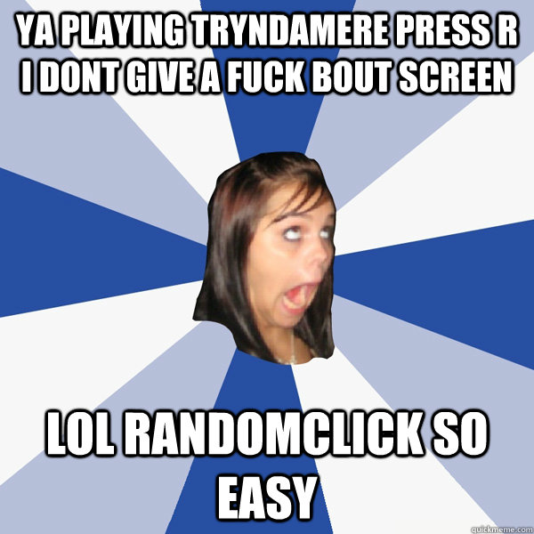 ya playing tryndamere press r i dont give a fuck bout screen