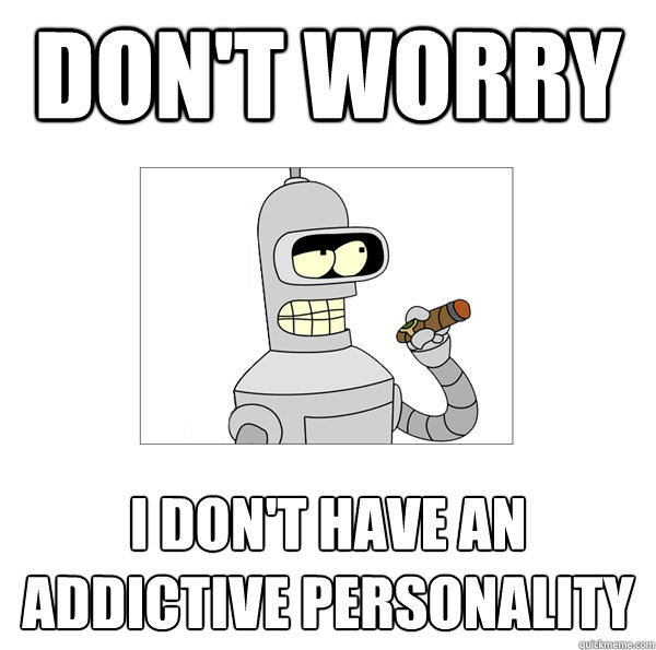 don't worry i don't have an addictive personality - Bender