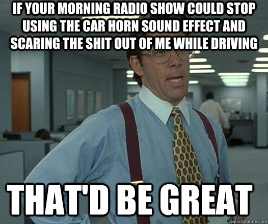 If your morning radio show could stop using the car horn