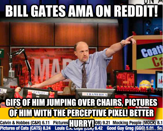 bill gates ama on reddit! GIFS OF HIM JUMPING OVER CHAIRS, PICTURES OF HIM  WITH THE PERCEPTIVE PIXEL! BETTER HURRY! - Mad Karma with Jim Cramer -  quickmeme