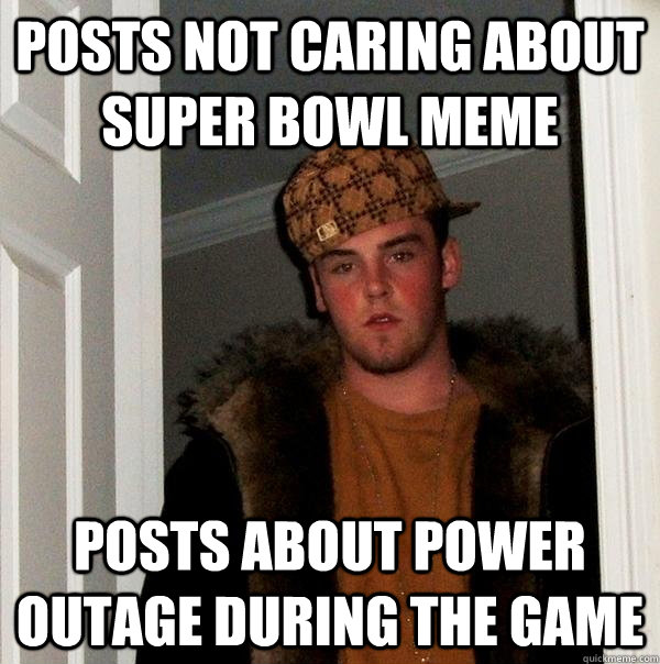 Posts Not Caring About Super Bowl Meme Posts About Power Outage During The Game Scumbag Steve Quickmeme