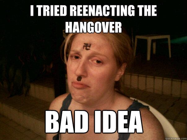 I tried reenacting the hangover bad idea - Sad Hitler Girl