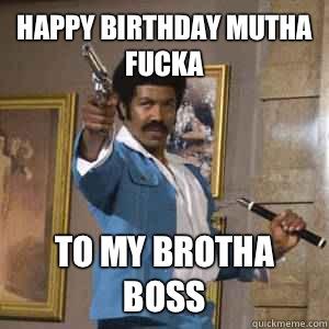 Happy Birthday Mutha Fucka To My Brotha Boss Black