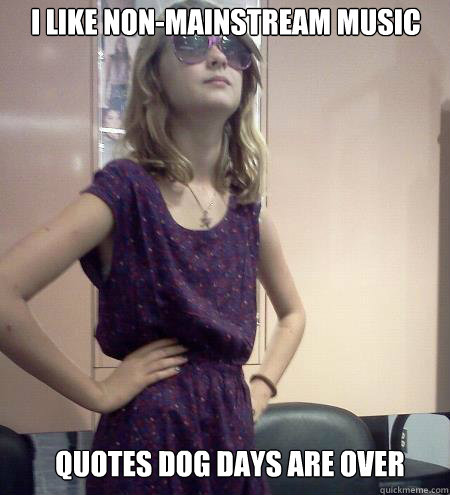 I Like Non Mainstream Music Quotes Dog Days Are Over Idiot