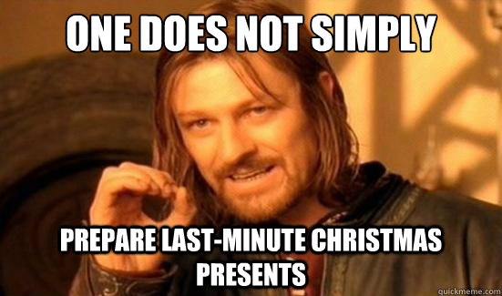 One Does Not Simply Prepare Last Minute Christmas Presents Boromir Quickmeme