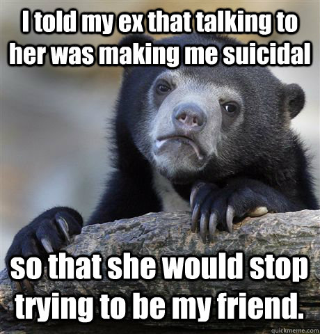 I told my ex that talking to her was making me suicidal so