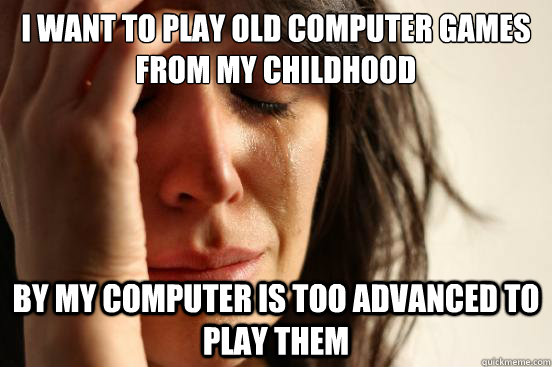 I want to play old computer games from my childhood By my