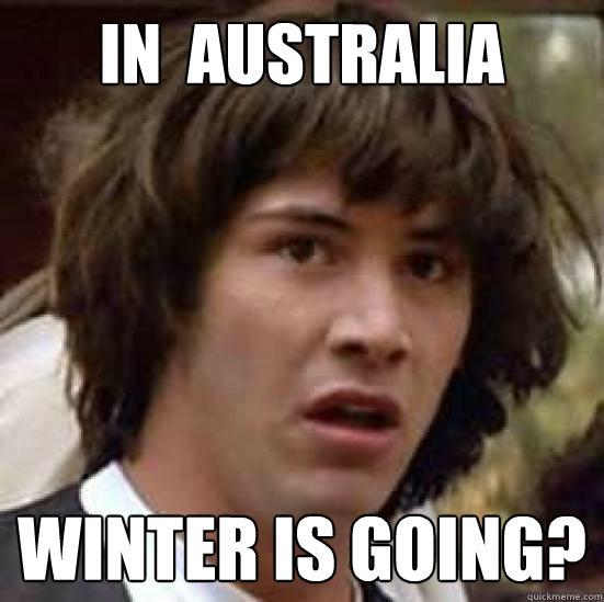 In Australia Winter Is Going Conspiracy Keanu Quickmeme
