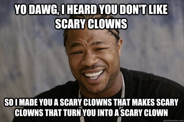 Yo Dawg I Heard You Don T Like Scary Clowns So I Made You A Scary