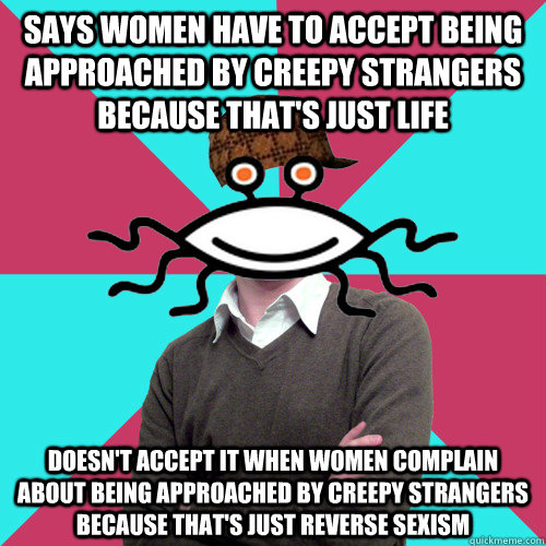 Says women have to accept being approached by creepy