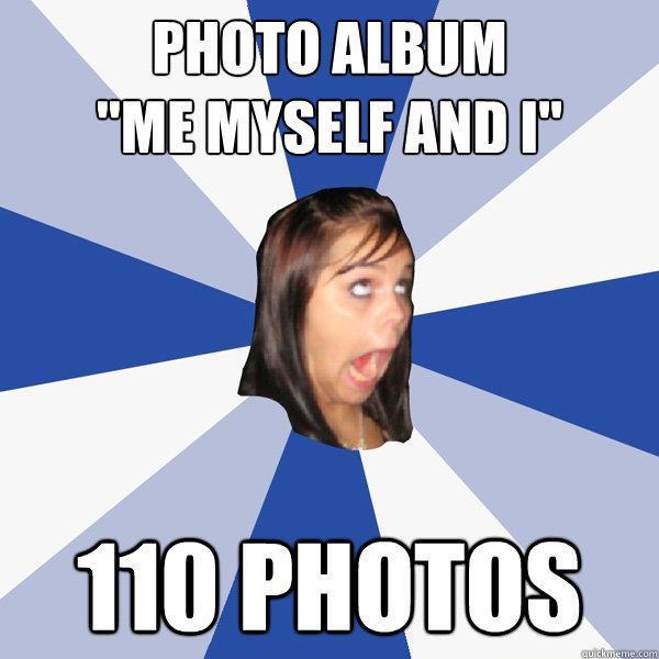 Photo Album Me Myself And I 110 Photos Annoying Facebook Girl