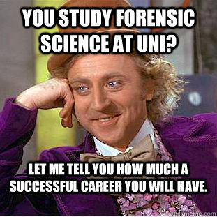You Study Forensic Science At Uni Let Me Tell You How Much A Successful Career You Will Have Condescending Wonka Quickmeme