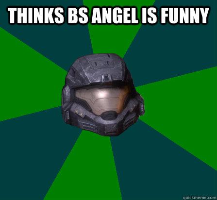 THINKS BS ANGEL IS FUNNY - scumbag halo random - quickmeme