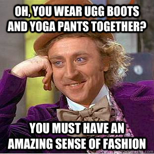 Oh, you wear ugg boots and yoga pants together? you must