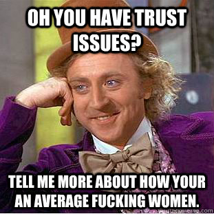 Oh you have trust issues? Tell me more about how your an
