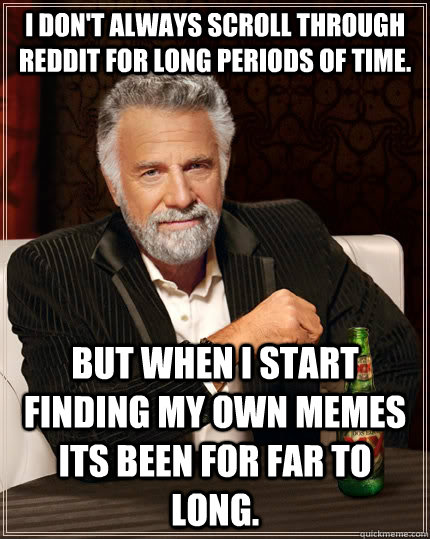 I don't always scroll through Reddit for long periods of