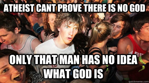 Atheist Cant Prove There Is No God Only That Man Has No Idea What