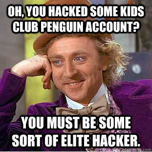 Oh, you hacked some kids club penguin account? You must be