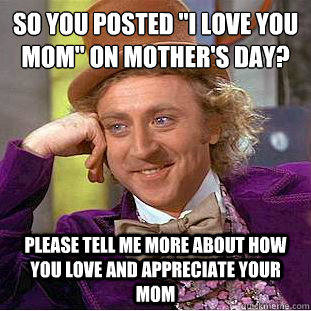 So You Posted I Love You Mom On Mother S Day Please Tell Me More About How You Love And Appreciate Your Mom Condescending Wonka Quickmeme