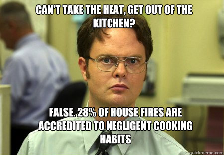 Can T Take The Heat Get Out Of The Kitchen False 28 Of House Fires Are Accredited To Negligent Cooking Habits Schrute Quickmeme