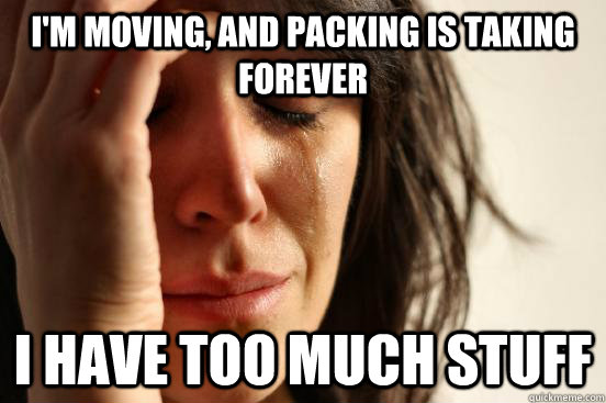 I M Moving And Packing Is Taking Forever I Have Too Much Stuff