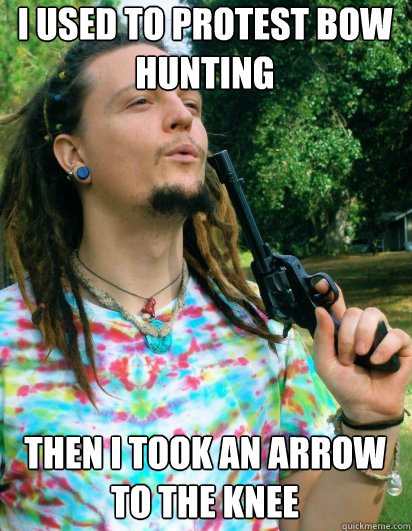I Used To Protest Bow Hunting Then I Took An Arrow To The Knee Scumbag Hippy Quickmeme