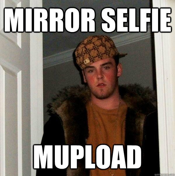 mirror selfie mupload - Scumbag Steve - quickmeme